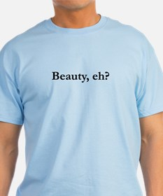 Beauty, eh? T-Shirt