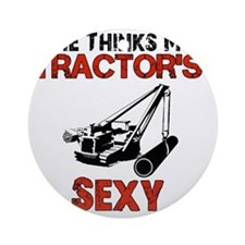 She Thinks My Tractors Sexy Round Ornament