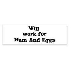 Will work for Ham And Eggs Bumper Bumper Sticker