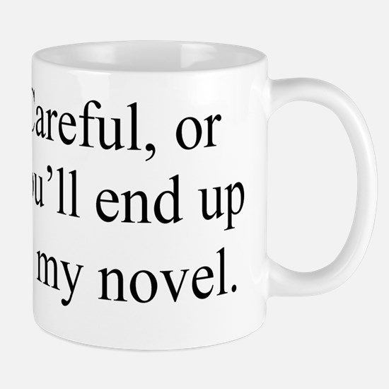 Careful, or youll end up in my novel. Mug