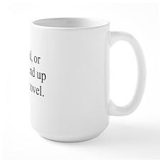 Careful, or youll end up in my novel. Mug