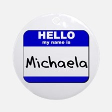 hello my name is michaela  Ornament (Round)