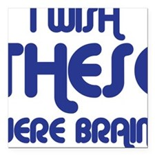 """I wish these were brains Square Car Magnet 3"""" x 3"""""""