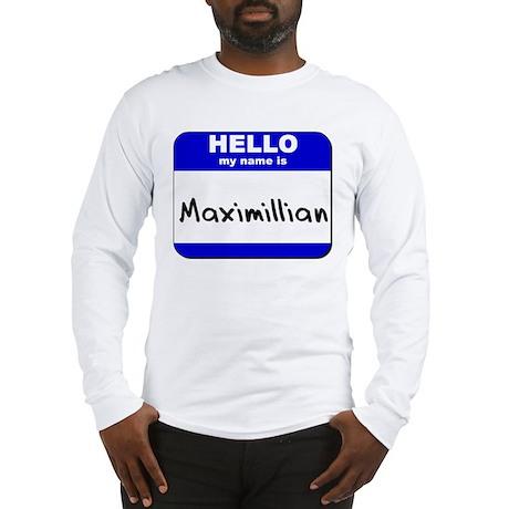 hello my name is maximillian Long Sleeve T-Shirt