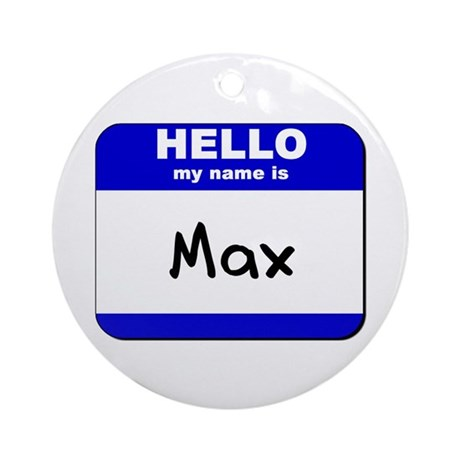hello my name is max Ornament (Round)