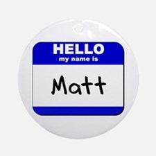 hello my name is matt  Ornament (Round)