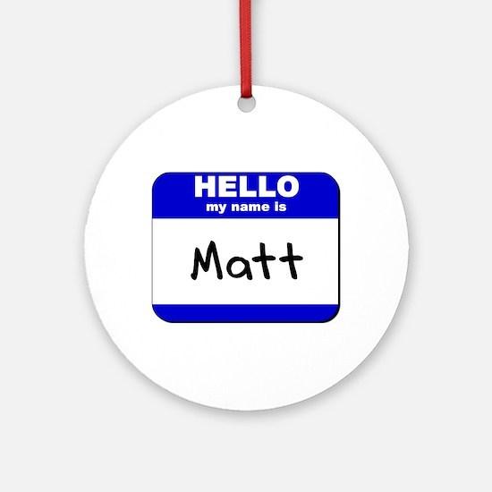 hello my name is matt  Ornament (Round)