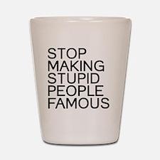 Stop making stupid people famous Shot Glass