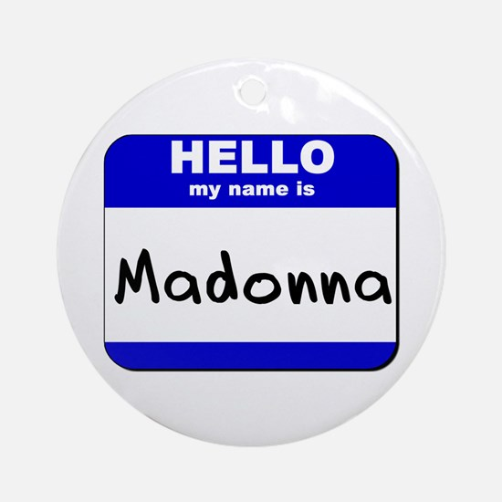 hello my name is madonna  Ornament (Round)