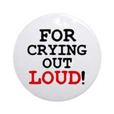 FOR CRYING OUT LOUD! Round Ornament