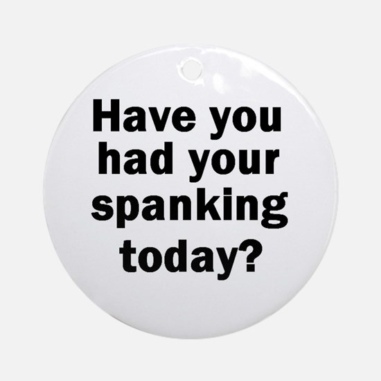 Have you had your spanking today? Ornament (Round)