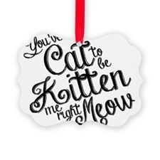 Youve cat to be kitten me right m Ornament