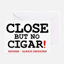 CLOSE BUT NO CIGAR - RETIRED ALWAYS  Greeting Card