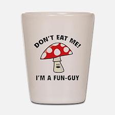 Don't Eat Me! I'm A Fun-Guy. Shot Glass