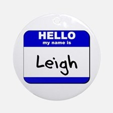 hello my name is leigh  Ornament (Round)