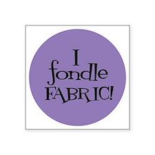"Sew Sassy - I Fondle Fabric Square Sticker 3"" x 3"""