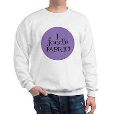 Sew Sassy - I Fondle Fabric! Sweatshirt