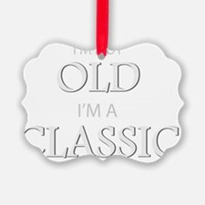 Im not OLD, Im a CLASSIC Ornament