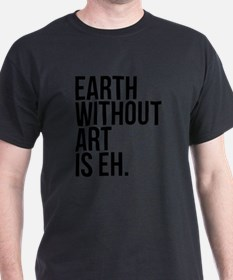 Earth Without Art is Eh. T-Shirt