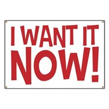 Gimme! I want it now! Right now! No waiting Banner