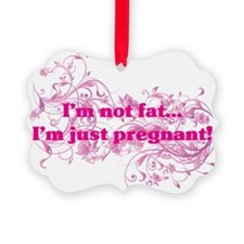 IM NOT FAT IM JUST PREGNANT Ornament