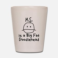 M.S. is a Big Fat Doodiehead Shot Glass