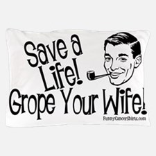Save A Life! Grope Your Wife! Pillow Case