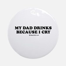 My dad drinks because I cry / Kids Humor Ornament