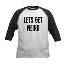 Let's Get Weird Funny Tee