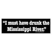 I Must Have Drunk the Mississippi River Bumper Sticker