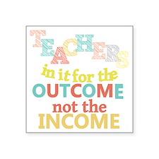 """Teachers Outcome Not Income Square Sticker 3"""" x 3"""""""