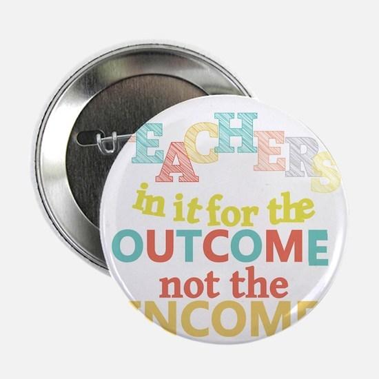 "Teachers Outcome Not Income 2.25"" Button"