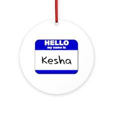 hello my name is kesha  Ornament (Round)