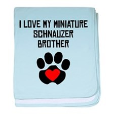 I Love My Miniature Schnauzer Brother baby blanket