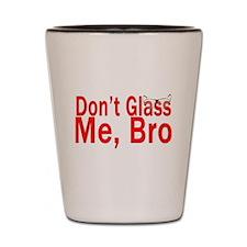 Don't Glass me Bro Shot Glass
