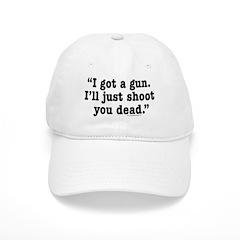 I got a gun. I'll just shoot you dead. Baseball Cap