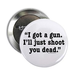 I got a gun. I'll just shoot you dead. Button
