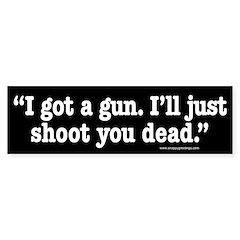 I got a gun. I'll just shoot you dead. Bumper Sticker