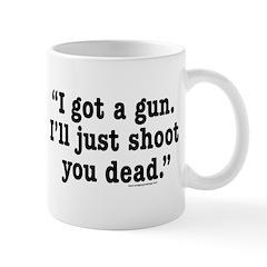 I got a gun. I'll just shoot you dead. Mug