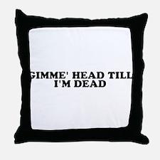 Gimme' Head Till I'm Dead Throw Pillow