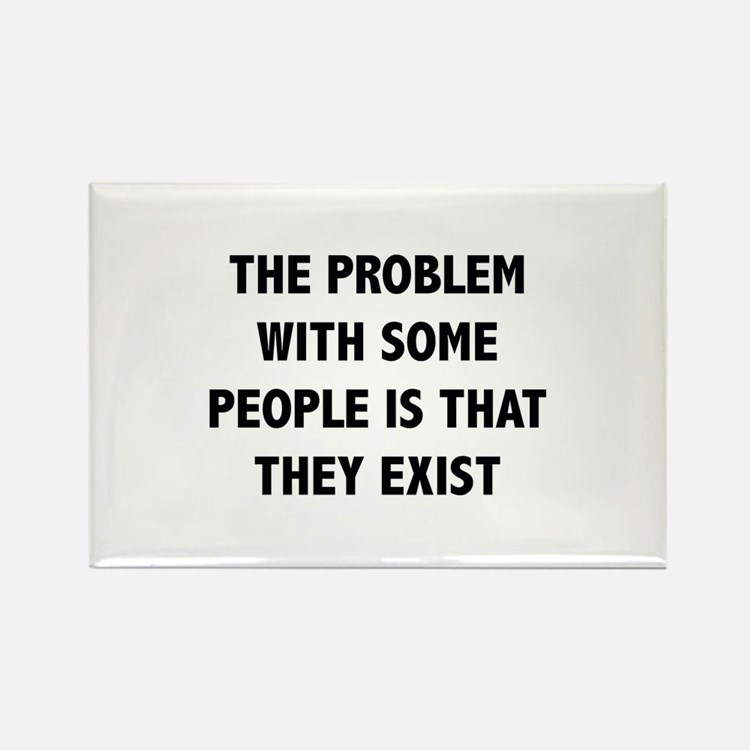 The Problem With Some People Is That They Exist Re