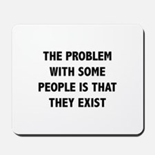 The Problem With Some People Is That They Exist Mo