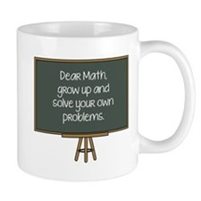 Dear Math, Grow Up And Solve Your Own Problems Mug