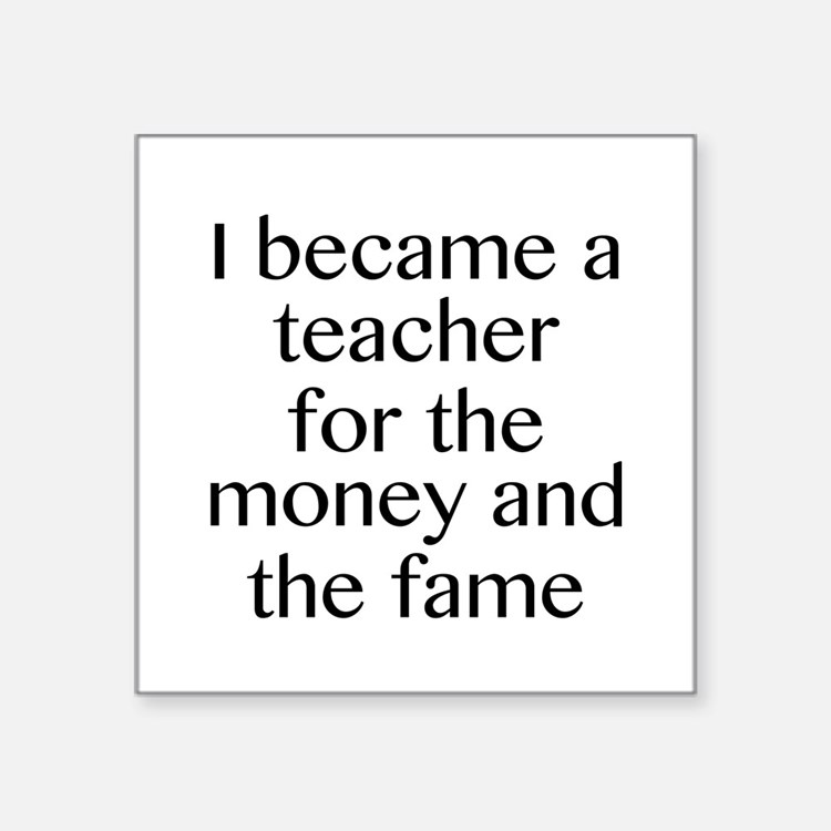 I Became A Teacher For The Money And The Fame Squa