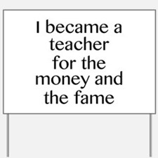 I Became A Teacher For The Money And The Fame Yard