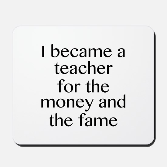 I Became A Teacher For The Money And The Fame Mous