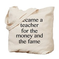 I Became A Teacher For The Money And The Fame Tote