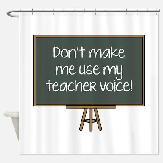 Don't Make Me Use My Teacher Voice! Shower Curtain