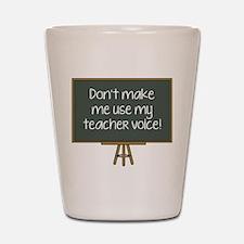 Don't Make Me Use My Teacher Voice! Shot Glass
