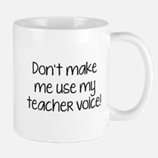 Don't Make Me Use My Teacher Voice! Mug